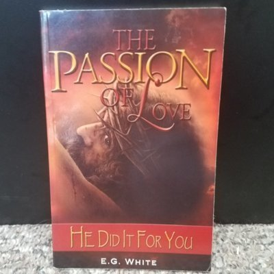 The Passion of Love: He Did It For You by E.G. White