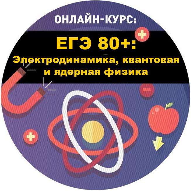 ЕГЭ 80+: Электродинамика и квантовая и ядерная физика