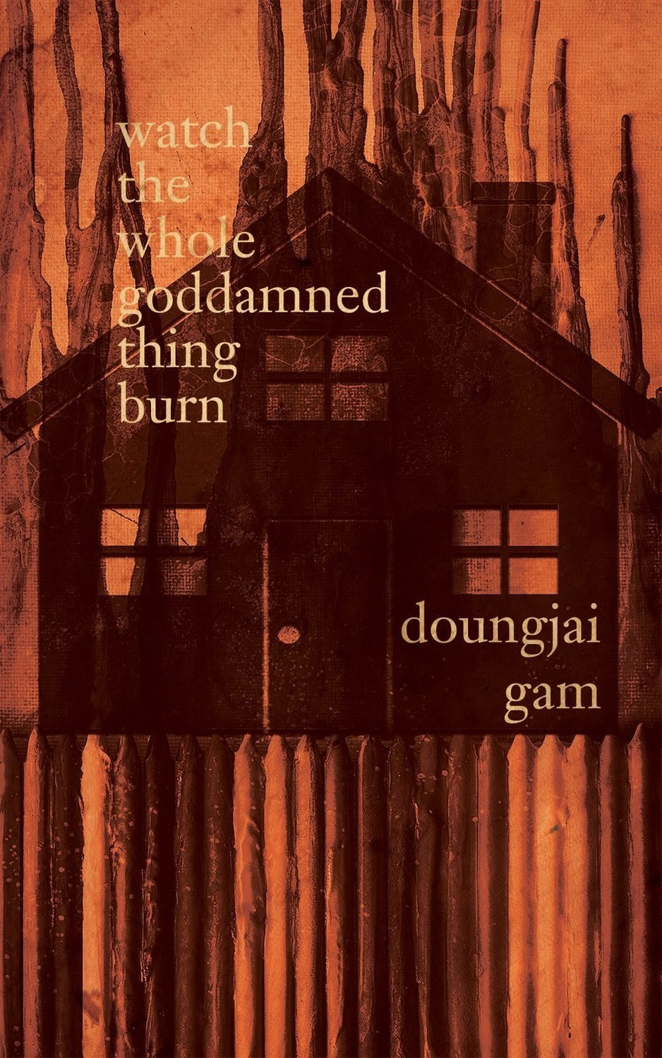 watch the whole goddamned thing burn by Doungjai Gam (Charitable Chapbook  #3 pre-order)
