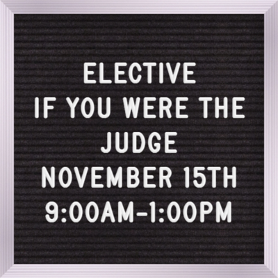 Elective Nov 15th  9:00 AM - 1:00 If you were the Judge