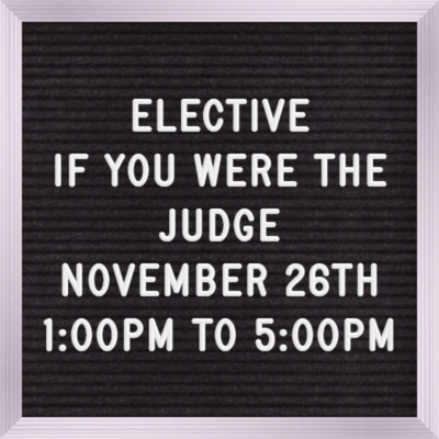Elective November 26TH 1:00 PM - 5:00 Pm If You Were the Judge