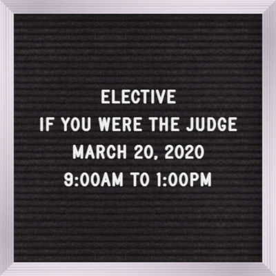 Elective March 20th 9:00AM-1:00PM If you were the Judge