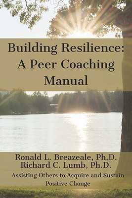 Building Resilience: A Peer Coaching Manual by Ron Breazeale, Ph.D. and Richard Lumb, Ph.D.