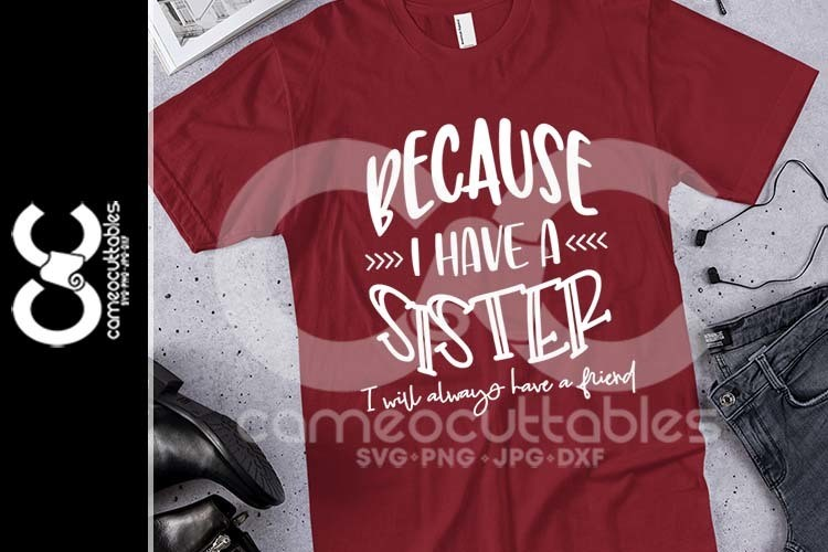 Because I Have A Sister I Will Always Have A Friend SVG,JPG,PNG,DXF