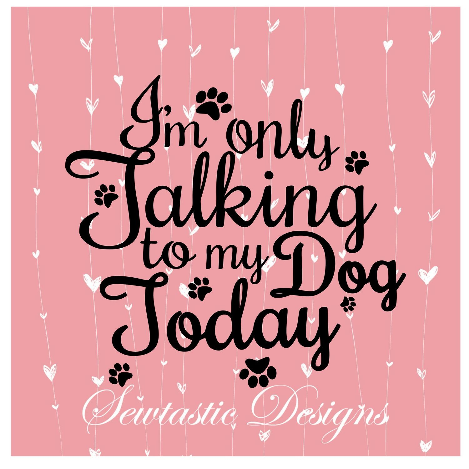 I'm Only Talking to My Dog Today SVG, Talking SVG, Dong SVG, Paw Print SVG,  Cut File, Iron On, Decal, Cricut, Silhouette, ScanNCut & Many More