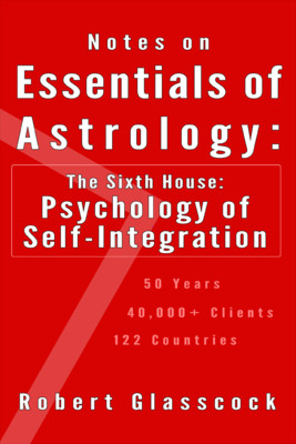 Robert Glasscock - Notes on the Essentials of Astrology - The Sixth House: The Psychology of Integration