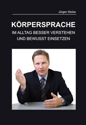 Jürgen Stolze - Körpersprache - Im Alltag besser verstehen und bewusst einsetzten