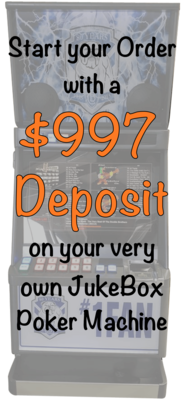 $997 Deposit on your JukeBox Poker Machine Secures your Order