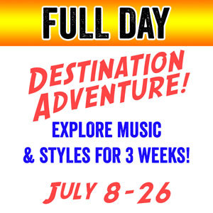 DESTINATION ADVENTURE - FULL DAY (3 weeks) - July 8-26 (Includes 2 classes plus 3 additional class options) DESTINATION-FULL