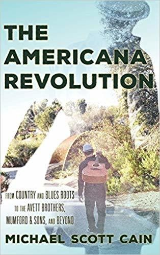 The Americana Revolution: From Country and Blues Roots to the Avett Brothers, Mumford & Sons, and Beyond (Roots of American Music: Folk, Americana, Blues, and Country) Hardcover