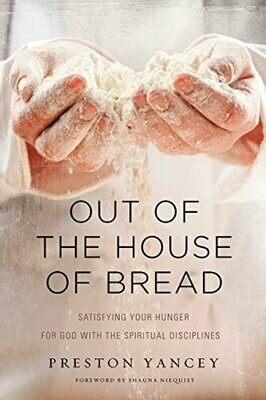 Out of the House of Bread: Satisfying Your Hunger for God with the Spiritual Disciplines by Preston Yancey