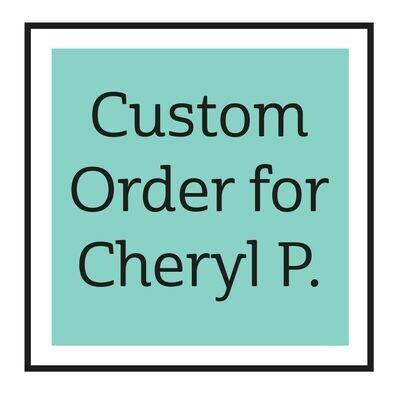 Custom Order for Cheryl P. ONLY