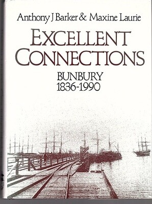 Excellent Connections: A History of Bunbury Western Australia 1836-1990 by Anthony J Barker and Maxine Laurie