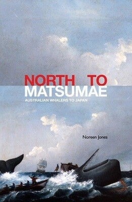 North to Matsumae: Australian Whalers to Japan by Noreen Jones