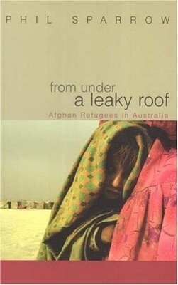 From Under a Leaky Roof: Afghan Refugees in Australia by Phil Sparrow
