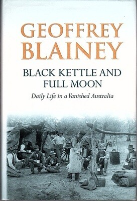 Black Kettle and Full Moon: Daily Life in a Vanished Australia by Geoffrey Blainey