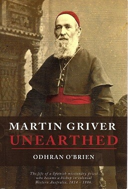 Martin Griver Unearthed: The Life of a Spanish Missionary Priest who Became a Bishop in Colonial Western Australia, 1814 - 1886 by Odhran O'Brien