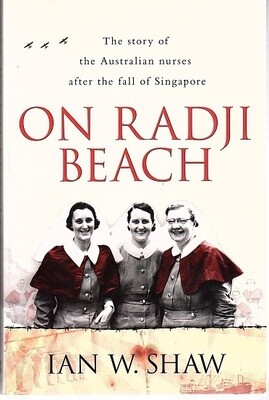 On Radji Beach: The Story of the Australian Nurses After the Fall of Singapore by Ian W Shaw