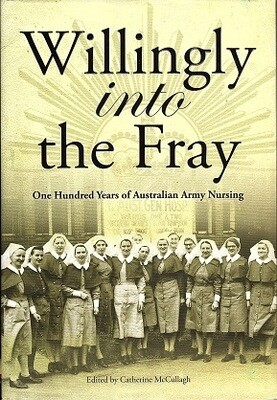 Willingly into the Fray: One Hundred Years of Australian Army Nursing Edited by Catherine McCullagh