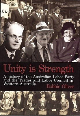 Unity is Strength: A History of the Australian Labor Party and the Trades and Labor Council in Western Australia, 1899 - 1999 by Bobbie Oliver