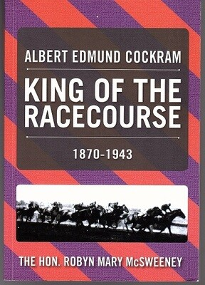 Albert Edmund Cockram: King of the Racecourse 1870-1943 by Robyn McSweeney