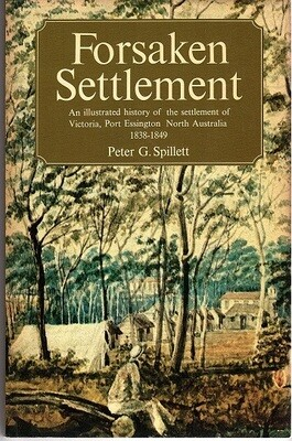 Forsaken Settlement: An Illustrated History of the Settlement of Victoria, Port Essington, North Australia 1838-1849 by Peter G Spillett