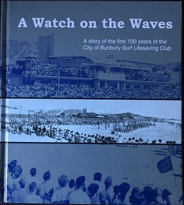A Watch on the Waves: A Story of the First 100 Years of the City of Bunbury Surf Lifesaving Club