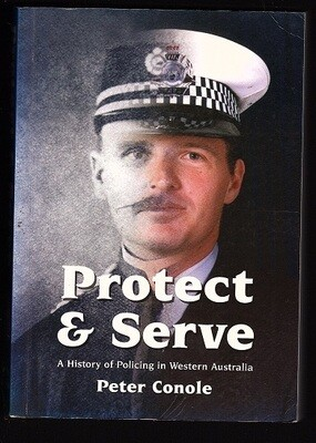 Protect & Serve: A History of Policing in Western Australia by Peter Conole