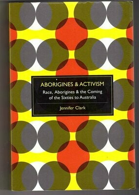 Aborigines and Activism: Race and the Coming of the Sixties to Australia by Jennifer Clark