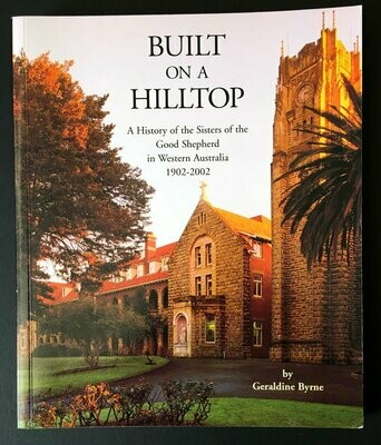Built on a Hilltop: A History of the Sisters of the Good Shepherd in Western Australia, 1902-2002 by Geraldine Byrne