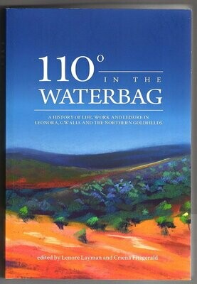 110 Degrees in the Waterbag: A History of Life, Work and Leisure in Leonora, Gwalia and the Northern Goldfields Edited by Lenore Layman and Criena Fitzgerald