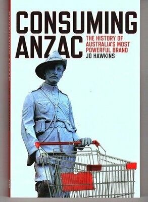 Consuming ANZAC: The History of Australia's Most Powerful Brand by Jo Hawkins