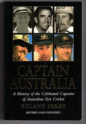 Captain Australia: A History of the Celebrated Captains of Australian Test Cricket: Revised and Expanded by Roland Perry