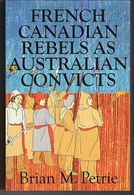 French Canadian Rebels as Australian Convicts: The Experiences of the Fifty-Eight Lower Canadians Transported to Australia in 1839  by Brian M Petrie