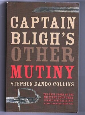 Captain Bligh's Other Mutiny: The True Story of the Military Coup That Turned Australia Into a Two-Year Rebel Republic by Stephen Dando-Collins