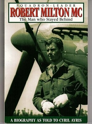 Squadron Leader Robert Milton: The Man Who Stayed Behind: A Biography by Cyril Ayris