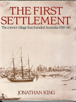 The First Settlement: The Convict Village that Founded Australia 1788-90 by Jonathan King