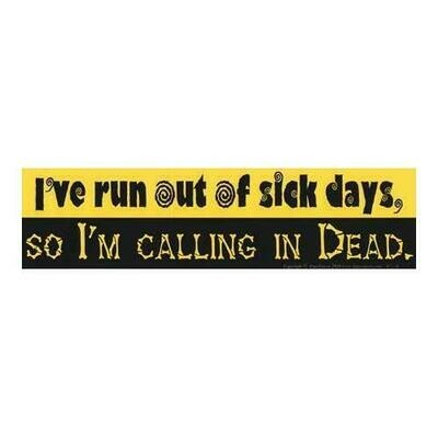 I've Run Out Of Sick Days,So I'm Calling in Dead bumper sticker