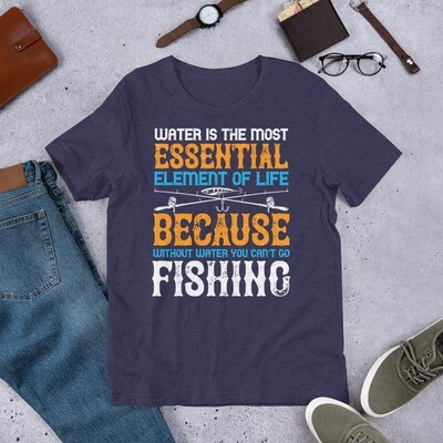 Water is the most essential element of life because without water you can't go fishing Short-Sleeve Unisex T-Shirt
