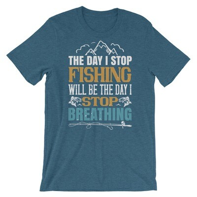 the day i stop fishing will be the day i stop breathing - fishing Short-Sleeve Unisex T-Shirt