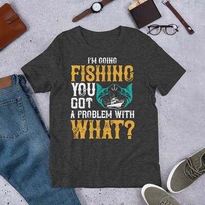 I'M GOING FISHING you got problems with what Short-Sleeve Unisex T-Shirt
