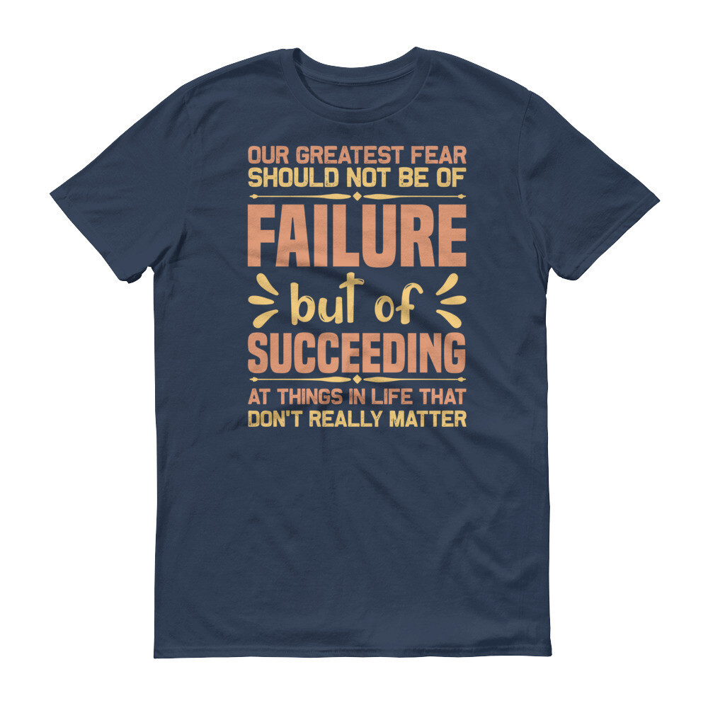 our greatest fear should not be of failure but of succeeding at something that doesn't really matter | motivational quote Short-Sleeve T-Shirt
