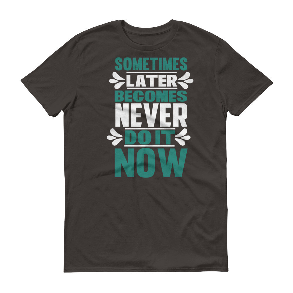 Sometimes later becomes never do it now | motivational quote Short-Sleeve T-Shirt