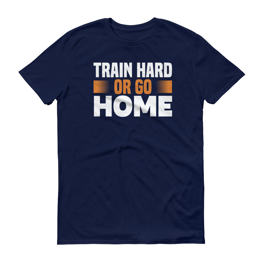 Train hard or go home fitness workout sport Short-Sleeve T-Shirt