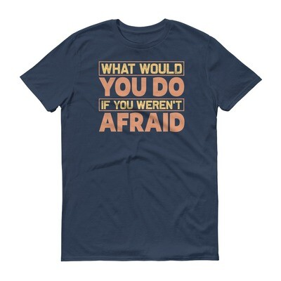 What would you do if you weren't afraid | motivational quote funny Short-Sleeve T-Shirt