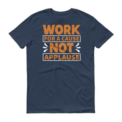 Work for a cause not for applause Short-Sleeve T-Shirt