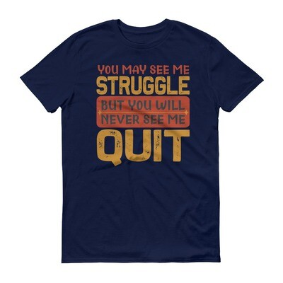 you may see me struggle but never see me quit Short-Sleeve T-Shirt