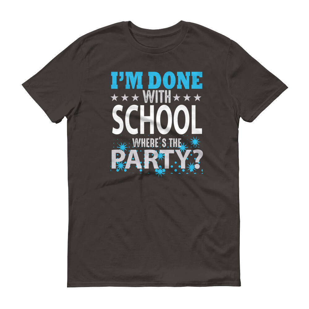 i'm done with school where's the party Short-Sleeve T-Shirt