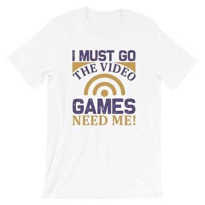 i must go the video games need me Short-Sleeve Unisex T-Shirt