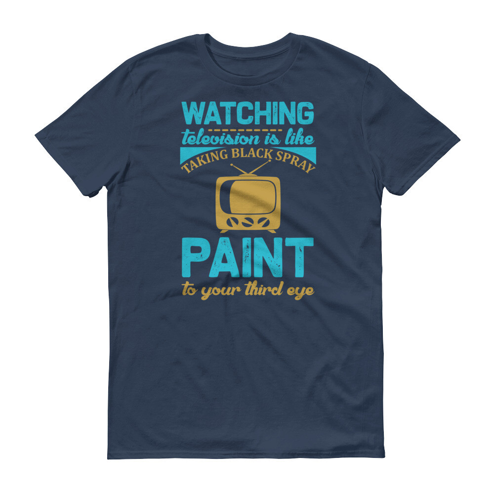 Watching television is like taking black spray paint to your third eye Short-Sleeve T-Shirt